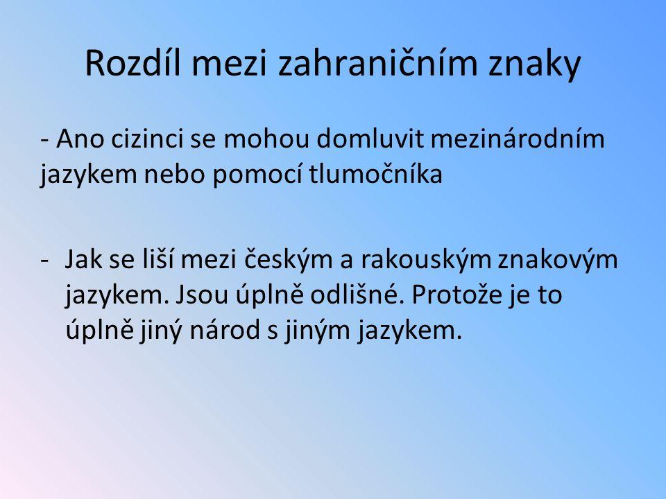 Rozdíl mezi zahraničním znaky - Ano cizinci se mohou domluvit mezinárodním jazykem nebo pomocí tlumočníka -Jak se liší mezi českým a rakouským znakovým jazykem.