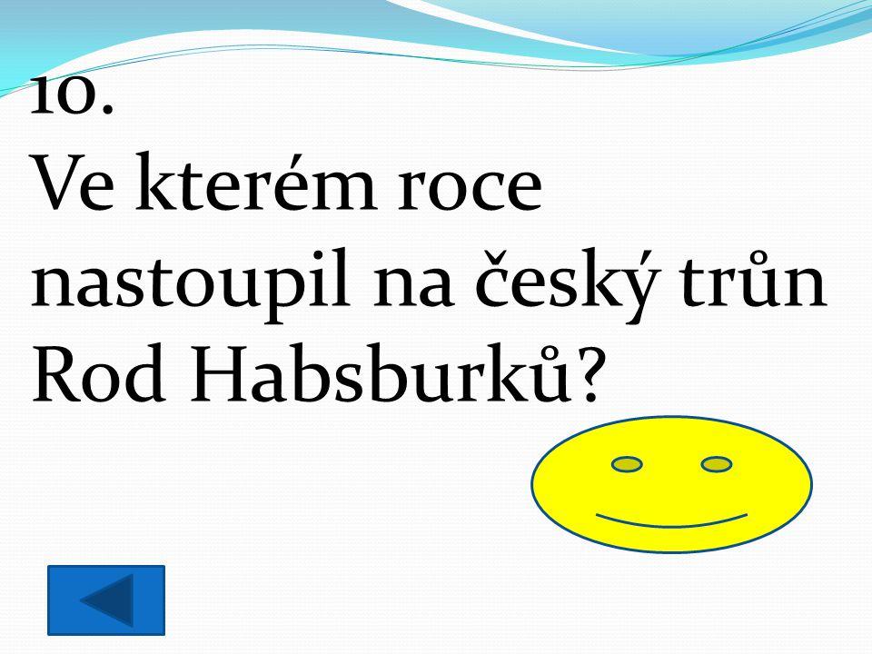 10. Ve kterém roce nastoupil na český trůn Rod Habsburků? 1526