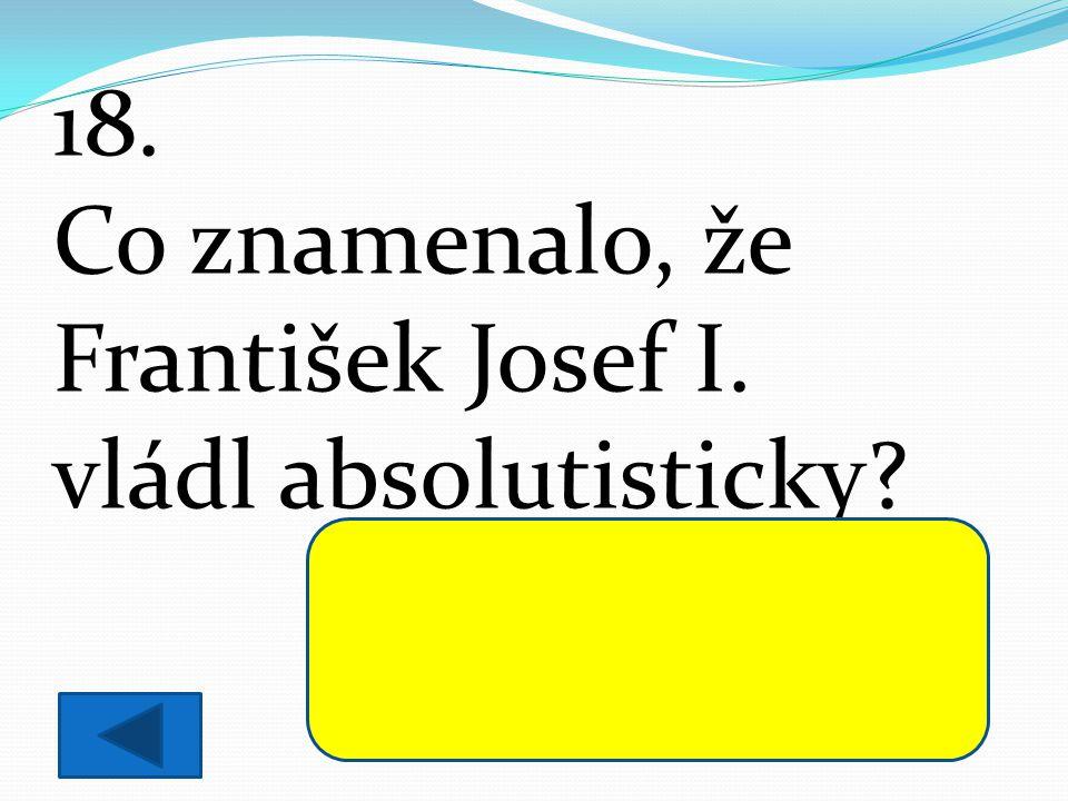 18. Co znamenalo, že František Josef I. vládl absolutisticky? Všechna důležitá rozhodnutí, včetně vyhlašování zákonů, dělal sám.