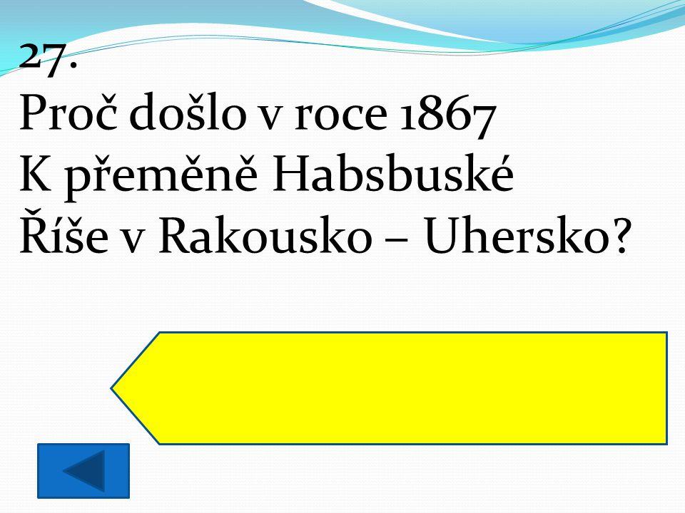 27. Proč došlo v roce 1867 K přeměně Habsbuské Říše v Rakousko – Uhersko? Císař přistoupil na požadavky Uherského království a přiznal jim historická