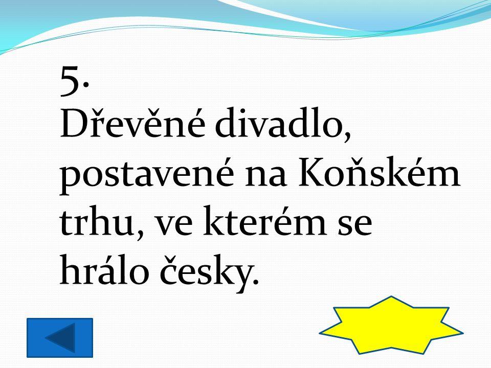 5. Dřevěné divadlo, postavené na Koňském trhu, ve kterém se hrálo česky. BOUDA