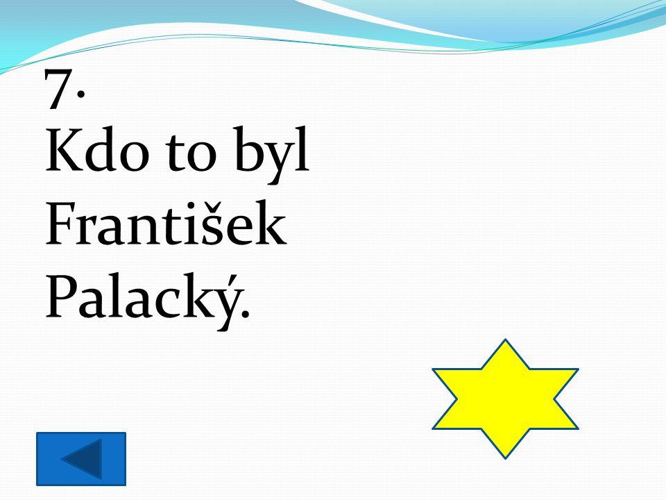 7. Kdo to byl František Palacký. historik