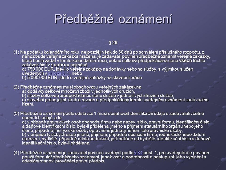 Předběžné oznámení § 29 (1) Na počátku kalendářního roku, nejpozději však do 30 dnů po schválení příslušného rozpočtu, z něhož bude veřejná zakázka hrazena, je zadavatel povinen předběžně oznámit veřejné zakázky, které hodlá zadat v tomto kalendářním roce, pokud celková předpokládaná cena všech těchto zakázek činí v souhrnu nejméně a) 750 000 EUR, jde-li o veřejné zakázky na dodávky nebo na služby, s výjimkou služeb uvedených v příloze č.