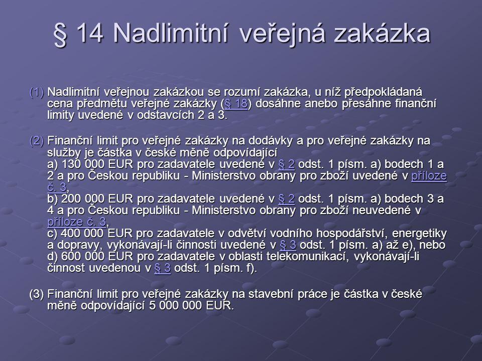 § 14 Nadlimitní veřejná zakázka (1)Nadlimitní veřejnou zakázkou se rozumí zakázka, u níž předpokládaná cena předmětu veřejné zakázky (§ 18) dosáhne anebo přesáhne finanční limity uvedené v odstavcích 2 a 3.