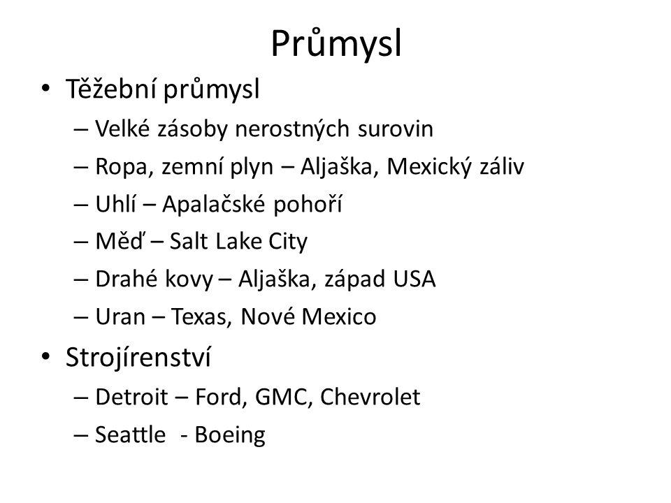 Průmysl Těžební průmysl – Velké zásoby nerostných surovin – Ropa, zemní plyn – Aljaška, Mexický záliv – Uhlí – Apalačské pohoří – Měď – Salt Lake City – Drahé kovy – Aljaška, západ USA – Uran – Texas, Nové Mexico Strojírenství – Detroit – Ford, GMC, Chevrolet – Seattle - Boeing