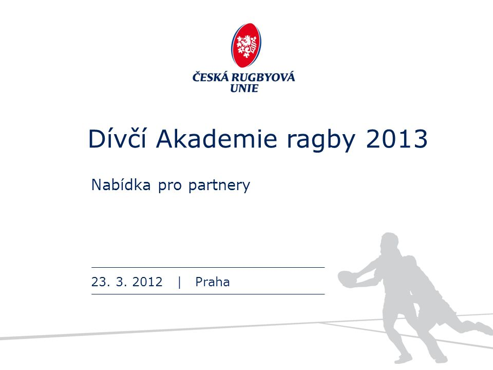 Dívčí Akademie ragby 2013 Nabídka pro partnery 23. 3. 2012 | Praha