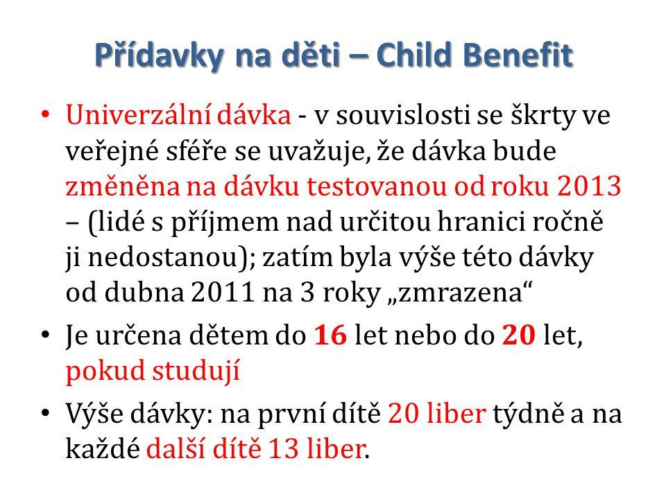 """Přídavky na děti – Child Benefit Univerzální dávka - v souvislosti se škrty ve veřejné sféře se uvažuje, že dávka bude změněna na dávku testovanou od roku 2013 – (lidé s příjmem nad určitou hranici ročně ji nedostanou); zatím byla výše této dávky od dubna 2011 na 3 roky """"zmrazena Je určena dětem do 16 let nebo do 20 let, pokud studují Výše dávky: na první dítě 20 liber týdně a na každé další dítě 13 liber."""