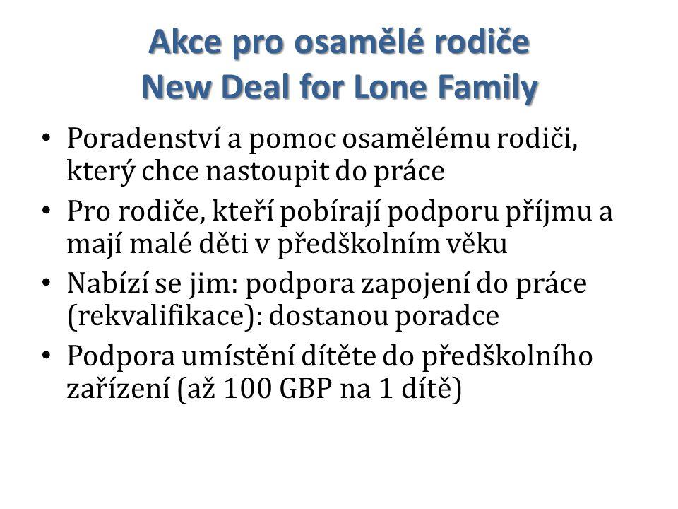 Akce pro osamělé rodiče New Deal for Lone Family Poradenství a pomoc osamělému rodiči, který chce nastoupit do práce Pro rodiče, kteří pobírají podporu příjmu a mají malé děti v předškolním věku Nabízí se jim: podpora zapojení do práce (rekvalifikace): dostanou poradce Podpora umístění dítěte do předškolního zařízení (až 100 GBP na 1 dítě)
