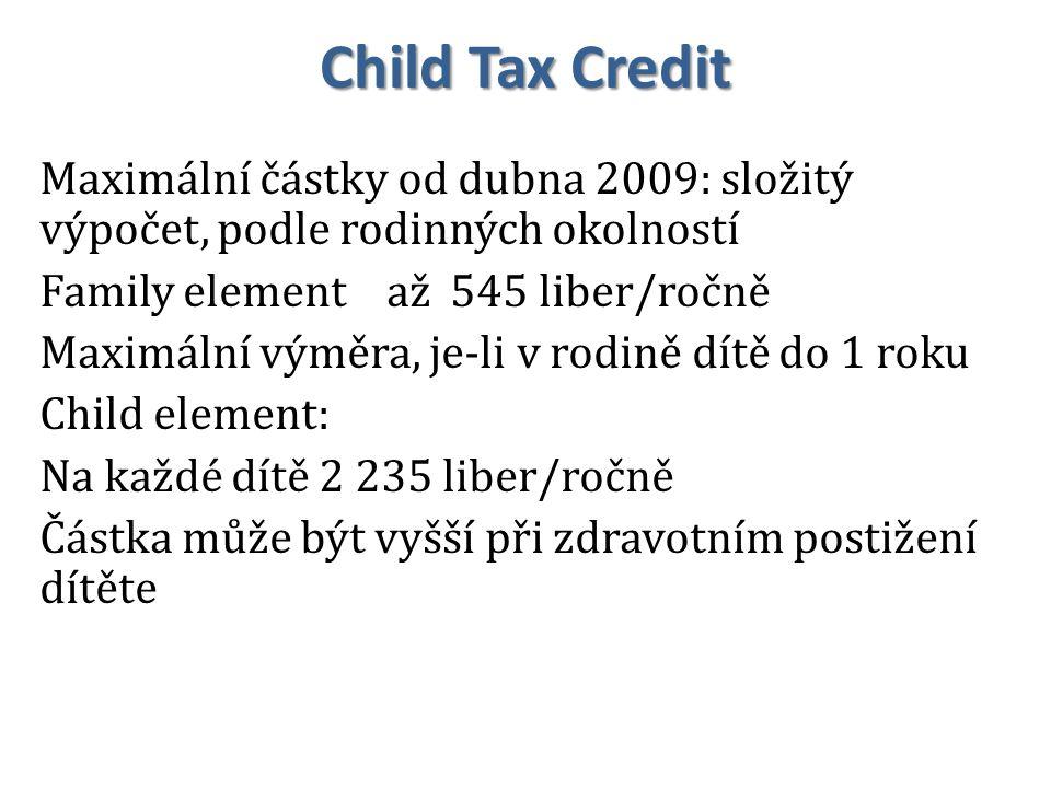 Child Tax Credit Maximální částky od dubna 2009: složitý výpočet, podle rodinných okolností Family element až 545 liber/ročně Maximální výměra, je-li v rodině dítě do 1 roku Child element: Na každé dítě 2 235 liber/ročně Částka může být vyšší při zdravotním postižení dítěte