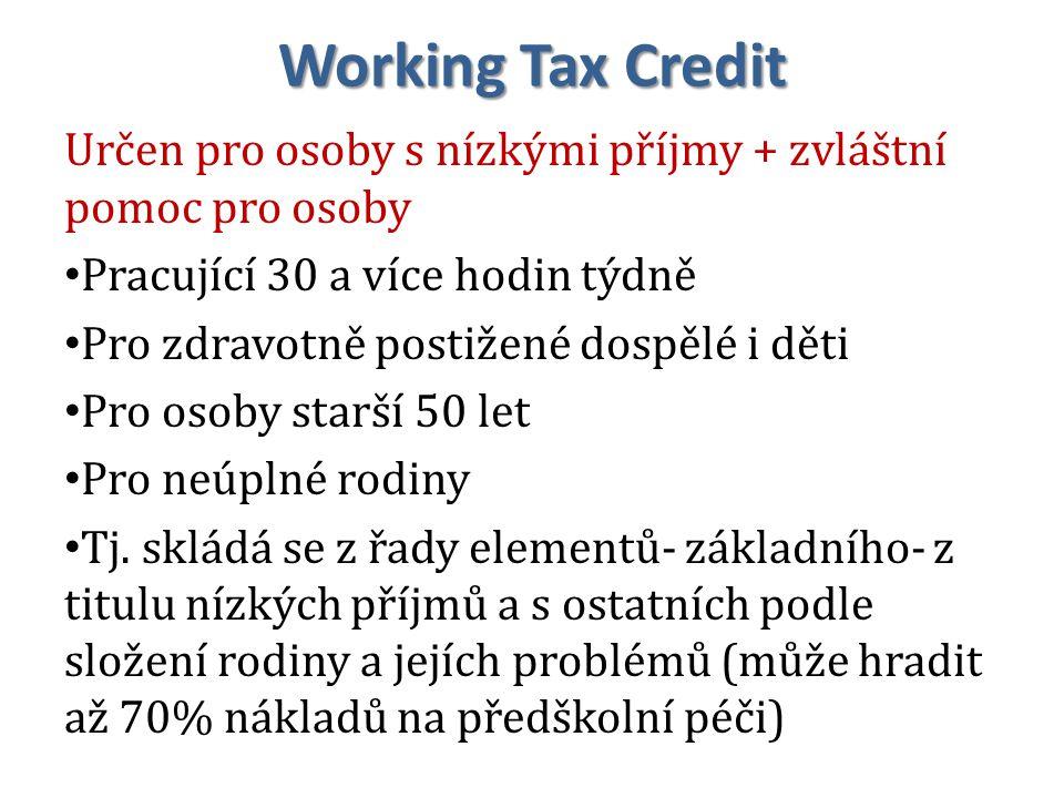 Working Tax Credit Určen pro osoby s nízkými příjmy + zvláštní pomoc pro osoby Pracující 30 a více hodin týdně Pro zdravotně postižené dospělé i děti Pro osoby starší 50 let Pro neúplné rodiny Tj.