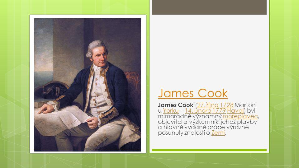 James Cook James Cook (27. října 1728 Marton u Yorku – 14. února 1779 Havaj) byl mimořádně významný mořeplavec, objevitel a výzkumník, jehož plavby a
