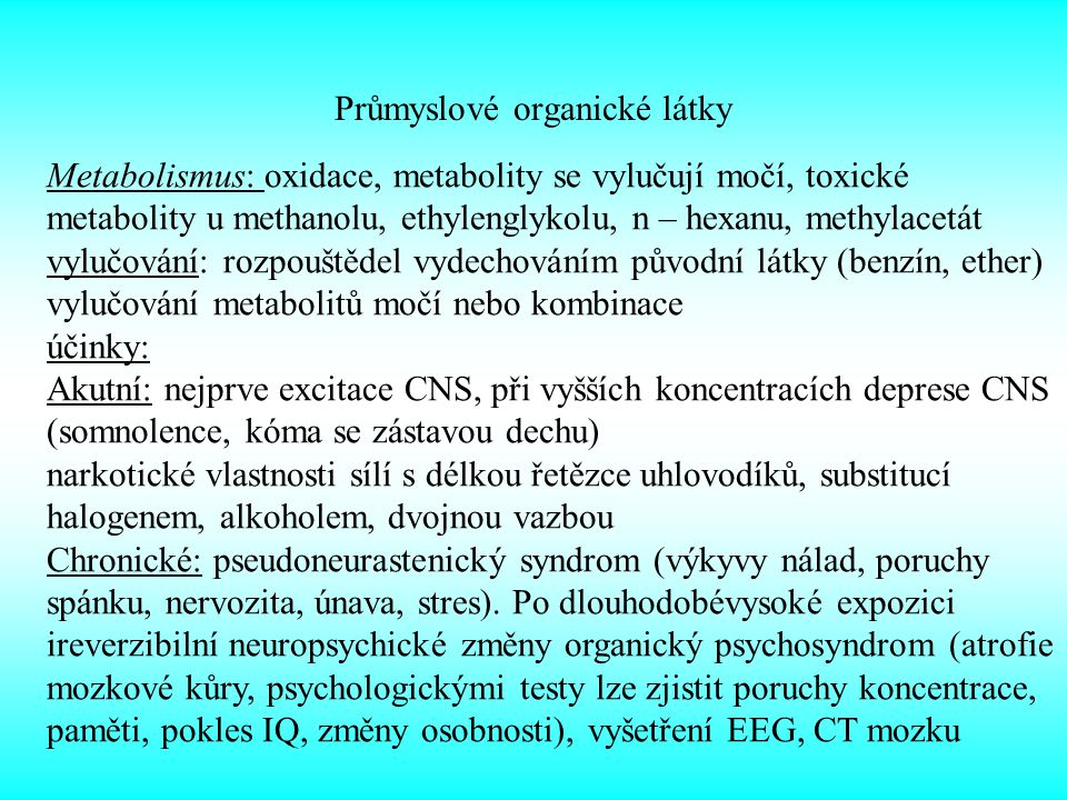 Průmyslové organické látky Metabolismus: oxidace, metabolity se vylučují močí, toxické metabolity u methanolu, ethylenglykolu, n – hexanu, methylacetát vylučování: rozpouštědel vydechováním původní látky (benzín, ether) vylučování metabolitů močí nebo kombinace účinky: Akutní: nejprve excitace CNS, při vyšších koncentracích deprese CNS (somnolence, kóma se zástavou dechu) narkotické vlastnosti sílí s délkou řetězce uhlovodíků, substitucí halogenem, alkoholem, dvojnou vazbou Chronické: pseudoneurastenický syndrom (výkyvy nálad, poruchy spánku, nervozita, únava, stres).