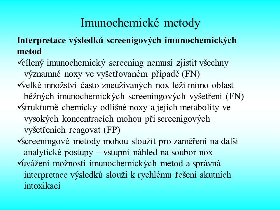 Imunochemické metody Interpretace výsledků screenigových imunochemických metod cílený imunochemický screening nemusí zjistit všechny významné noxy ve vyšetřovaném případě (FN) velké množství často zneužívaných nox leží mimo oblast běžných imunochemických screeningových vyšetření (FN) strukturně chemicky odlišné noxy a jejich metabolity ve vysokých koncentracích mohou při screenigových vyšetřeních reagovat (FP) screeningové metody mohou sloužit pro zaměření na další analytické postupy – vstupní náhled na soubor nox uvážení možností imunochemických metod a správná interpretace výsledků slouží k rychlému řešení akutních intoxikací