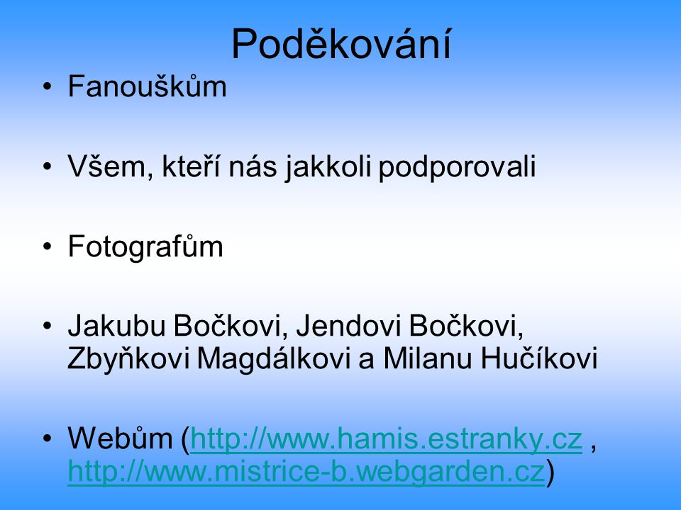 Poděkování Fanouškům Všem, kteří nás jakkoli podporovali Fotografům Jakubu Bočkovi, Jendovi Bočkovi, Zbyňkovi Magdálkovi a Milanu Hučíkovi Webům (http://www.hamis.estranky.cz, http://www.mistrice-b.webgarden.cz)http://www.hamis.estranky.cz http://www.mistrice-b.webgarden.cz