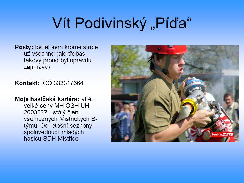 """Vít Podivinský """"Píďa Posty: běžel sem kromě stroje už všechno (ale třebas takový proud byl opravdu zajímavý) Kontakt: ICQ 333317664 Moje hasičská kariéra: vítěz velké ceny MH OSH UH 2003 ."""