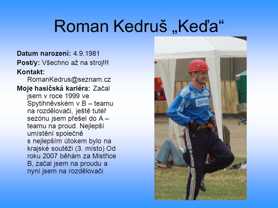 """Roman Kedruš """"Keďa"""" Datum narození: 4.9.1981 Post/y: Všechno až na stroj!!! Kontakt: RomanKedrus@seznam.cz Moje hasičská kariéra: Začal jsem v roce 19"""