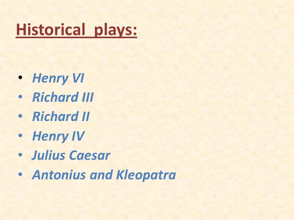 Historical plays: Henry VI Richard III Richard II Henry IV Julius Caesar Antonius and Kleopatra