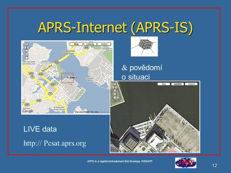 APRS is a registered trademark Bob Bruninga, WB4APR 12 APRS-Internet (APRS-IS) Google for USNA Buoy Select USNA-1 LIVE data http:// Pcsat.aprs.org & povědomí o situaci