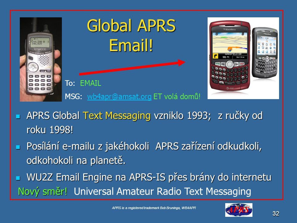 APRS is a registered trademark Bob Bruninga, WB4APR 32 Global APRS Email! APRS Global Text Messaging vzniklo 1993; z ručky od roku 1998! APRS Global T