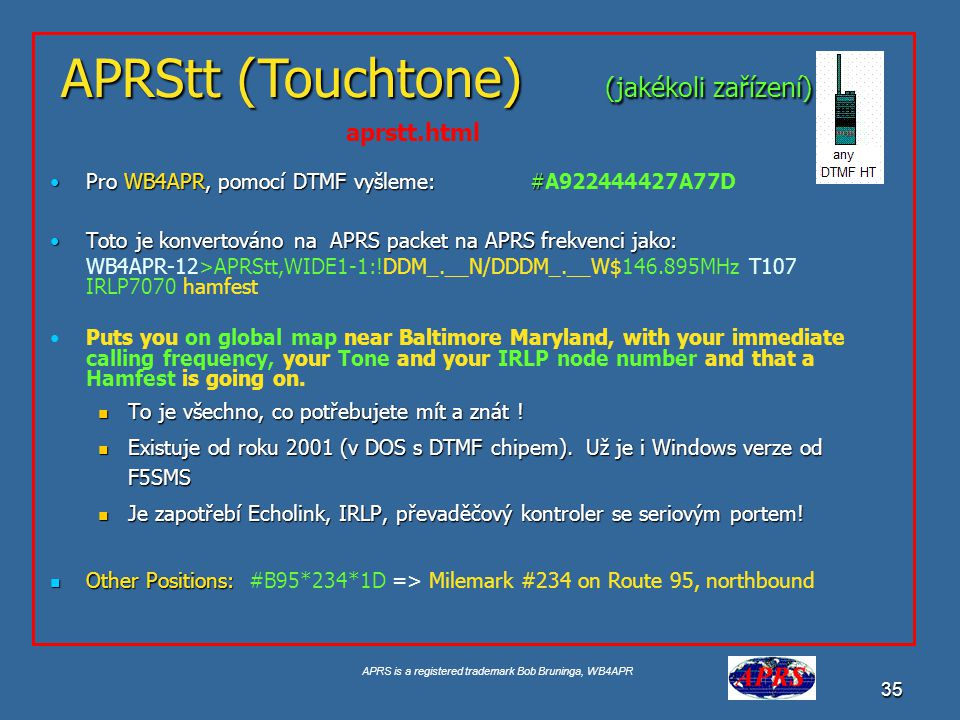 APRS is a registered trademark Bob Bruninga, WB4APR 35 Pro WB4APR, pomocí DTMF vyšleme: #Pro WB4APR, pomocí DTMF vyšleme: #A922444427A77D Toto je konvertováno na APRS packet na APRS frekvenci jako:Toto je konvertováno na APRS packet na APRS frekvenci jako: WB4APR-12>APRStt,WIDE1-1:!DDM_.__N/DDDM_.__W$146.895MHz T107 IRLP7070 hamfest Puts you on global map near Baltimore Maryland, with your immediate calling frequency, your Tone and your IRLP node number and that a Hamfest is going on.