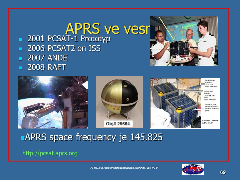APRS is a registered trademark Bob Bruninga, WB4APR 69 APRS ve vesmíru 2001 PCSAT-1 Prototyp 2001 PCSAT-1 Prototyp 2006 PCSAT2 on ISS 2006 PCSAT2 on ISS 2007 ANDE 2007 ANDE 2008 RAFT 2008 RAFT APRS space frequency je 145.825 APRS space frequency je 145.825 http://pcsat.aprs.org
