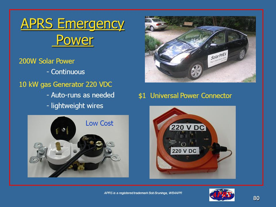 APRS is a registered trademark Bob Bruninga, WB4APR 80 APRS Emergency Power 200W Solar Power - Continuous 10 kW gas Generator 220 VDC - Auto-runs as needed - lightweight wires Low Cost $1 Universal Power Connector