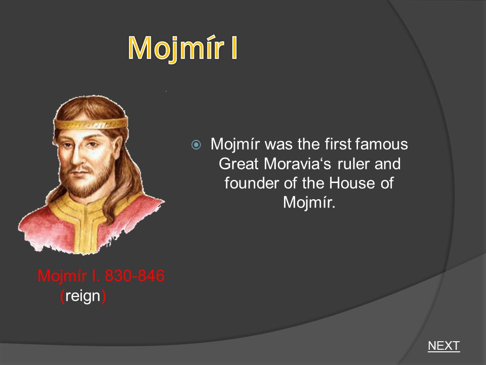  Mojmír was the first famous Great Moravia's ruler and founder of the House of Mojmír. Mojmír I. 830-846 (reign) NEXT