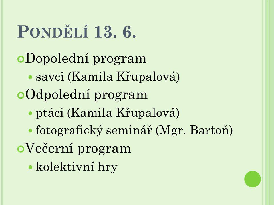 P ONDĚLÍ 13. 6. Dopolední program savci (Kamila Křupalová) Odpolední program ptáci (Kamila Křupalová) fotografický seminář (Mgr. Bartoň) Večerní progr