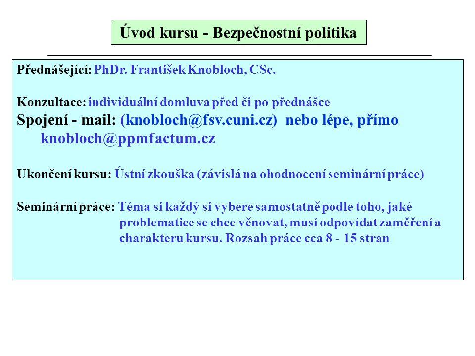 Úvod kursu - Bezpečnostní politika Přednášející: PhDr. František Knobloch, CSc. Konzultace: individuální domluva před či po přednášce Spojení - mail: