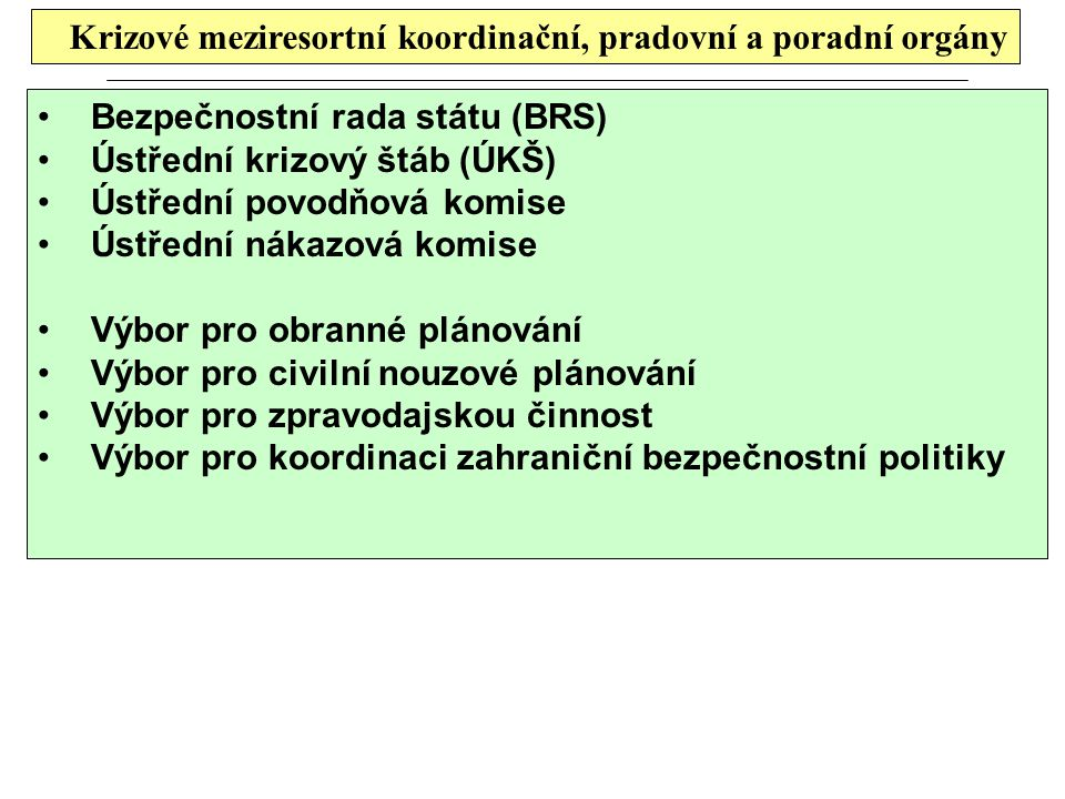 Krizové meziresortní koordinační, pradovní a poradní orgány Bezpečnostní rada státu (BRS) Ústřední krizový štáb (ÚKŠ) Ústřední povodňová komise Ústřed
