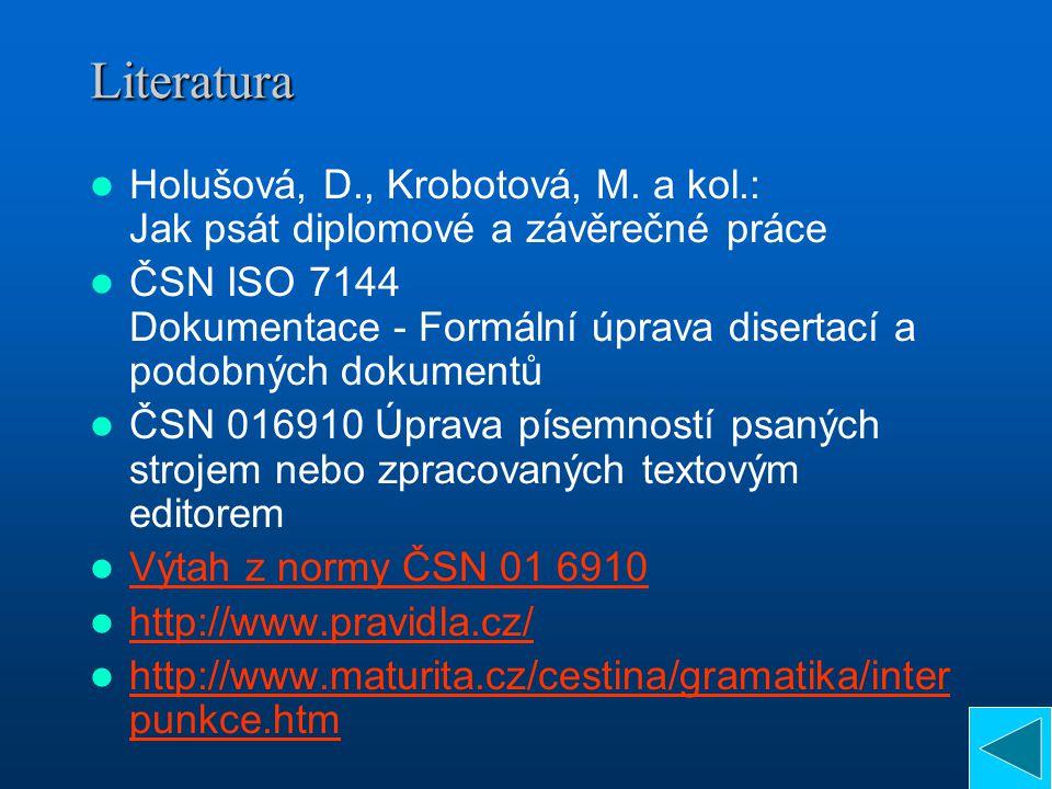Literatura Holušová, D., Krobotová, M. a kol.: Jak psát diplomové a závěrečné práce ČSN ISO 7144 Dokumentace - Formální úprava disertací a podobných d