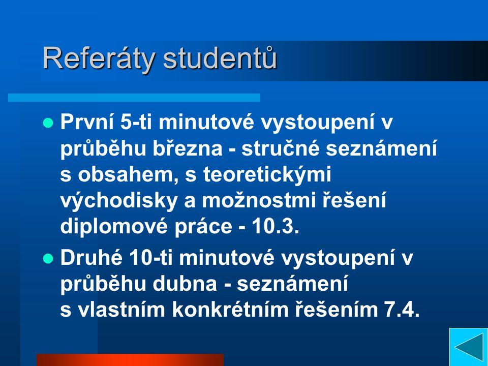 Referáty studentů První 5-ti minutové vystoupení v průběhu března - stručné seznámení s obsahem, s teoretickými východisky a možnostmi řešení diplomové práce - 10.3.