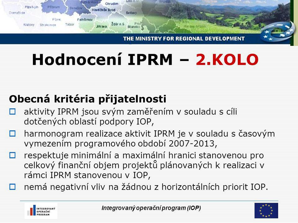 Integrovaný operační program (IOP) Hodnocení IPRM – 2.KOLO Obecná kritéria přijatelnosti  aktivity IPRM jsou svým zaměřením v souladu s cíli dotčených oblastí podpory IOP,  harmonogram realizace aktivit IPRM je v souladu s časovým vymezením programového období 2007-2013,  respektuje minimální a maximální hranici stanovenou pro celkový finanční objem projektů plánovaných k realizaci v rámci IPRM stanovenou v IOP,  nemá negativní vliv na žádnou z horizontálních priorit IOP.