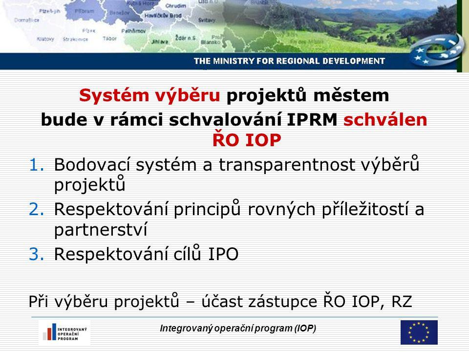 Integrovaný operační program (IOP) Systém výběru projektů městem bude v rámci schvalování IPRM schválen ŘO IOP 1.Bodovací systém a transparentnost výběrů projektů 2.Respektování principů rovných příležitostí a partnerství 3.Respektování cílů IPO Při výběru projektů – účast zástupce ŘO IOP, RZ