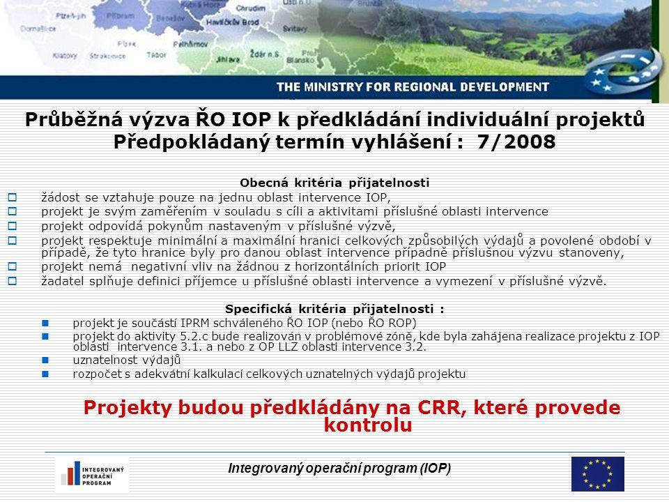 Integrovaný operační program (IOP) Průběžná výzva ŘO IOP k předkládání individuální projektů Předpokládaný termín vyhlášení : 7/2008 Obecná kritéria přijatelnosti  žádost se vztahuje pouze na jednu oblast intervence IOP,  projekt je svým zaměřením v souladu s cíli a aktivitami příslušné oblasti intervence  projekt odpovídá pokynům nastaveným v příslušné výzvě,  projekt respektuje minimální a maximální hranici celkových způsobilých výdajů a povolené období v případě, že tyto hranice byly pro danou oblast intervence případně příslušnou výzvu stanoveny,  projekt nemá negativní vliv na žádnou z horizontálních priorit IOP  žadatel splňuje definici příjemce u příslušné oblasti intervence a vymezení v příslušné výzvě.