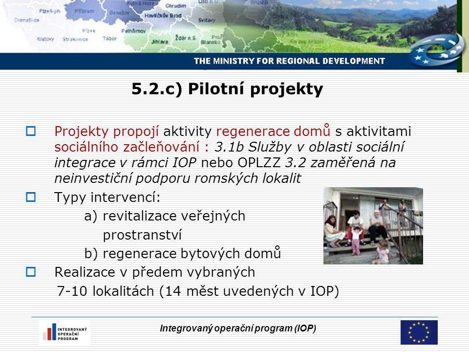 Integrovaný operační program (IOP) 5.2.c) Pilotní projekty  Projekty propojí aktivity regenerace domů s aktivitami sociálního začleňování : 3.1b Služby v oblasti sociální integrace v rámci IOP nebo OPLZZ 3.2 zaměřená na neinvestiční podporu romských lokalit  Typy intervencí: a) revitalizace veřejných prostranství b) regenerace bytových domů  Realizace v předem vybraných 7-10 lokalitách (14 měst uvedených v IOP)