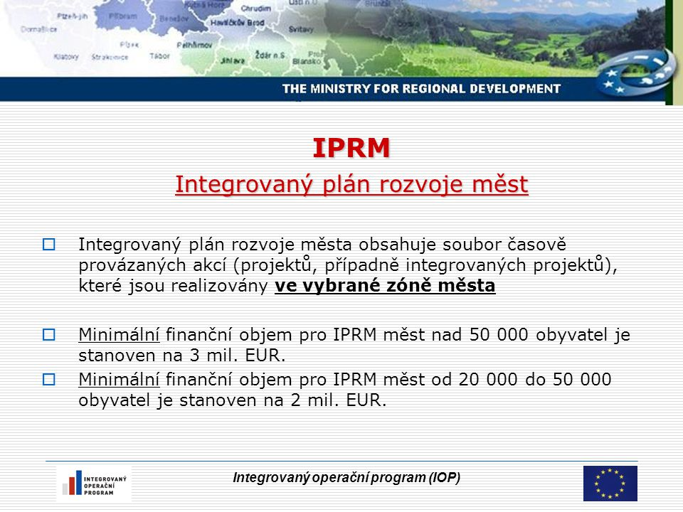 Integrovaný operační program (IOP) IPRM do IOP Integrovaný plán rozvoje měst : Předkladatel IPRM : Města nad 20 tisíc obyvatel (jde o 62 největších měst ČR, bez hl.města Prahy, které zahrnují cca 32,4% z celkového počtu obyvatel ČR) Problémové sídliště :  souvislá plocha území města s více než 500-sty byty (tj.cca 1300 obyvatel); tato podmínka neplatí pro 5.2.c  problémovost je doložena vstupními kritérii viz další;