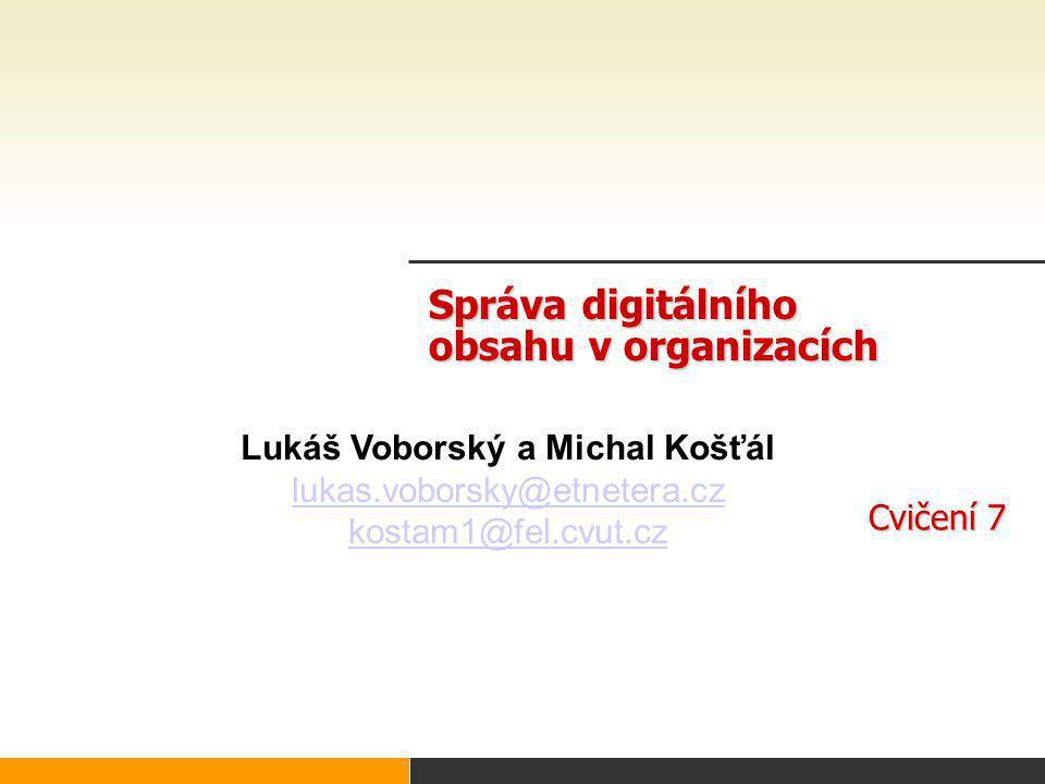Správa digitálního obsahu v organizacích Cvičení 7 Lukáš Voborský a Michal Košťál lukas.voborsky@etnetera.cz kostam1@fel.cvut.cz