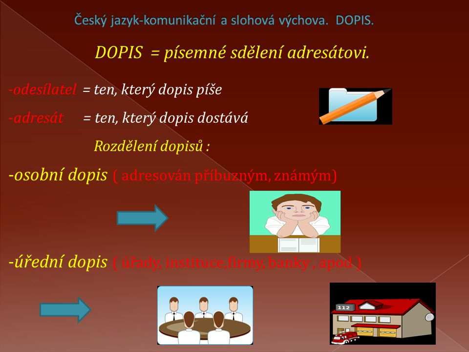 DOPIS = písemné sdělení adresátovi. -odesílatel = ten, který dopis píše -adresát = ten, který dopis dostává Rozdělení dopisů : -osobní dopis ( adresov