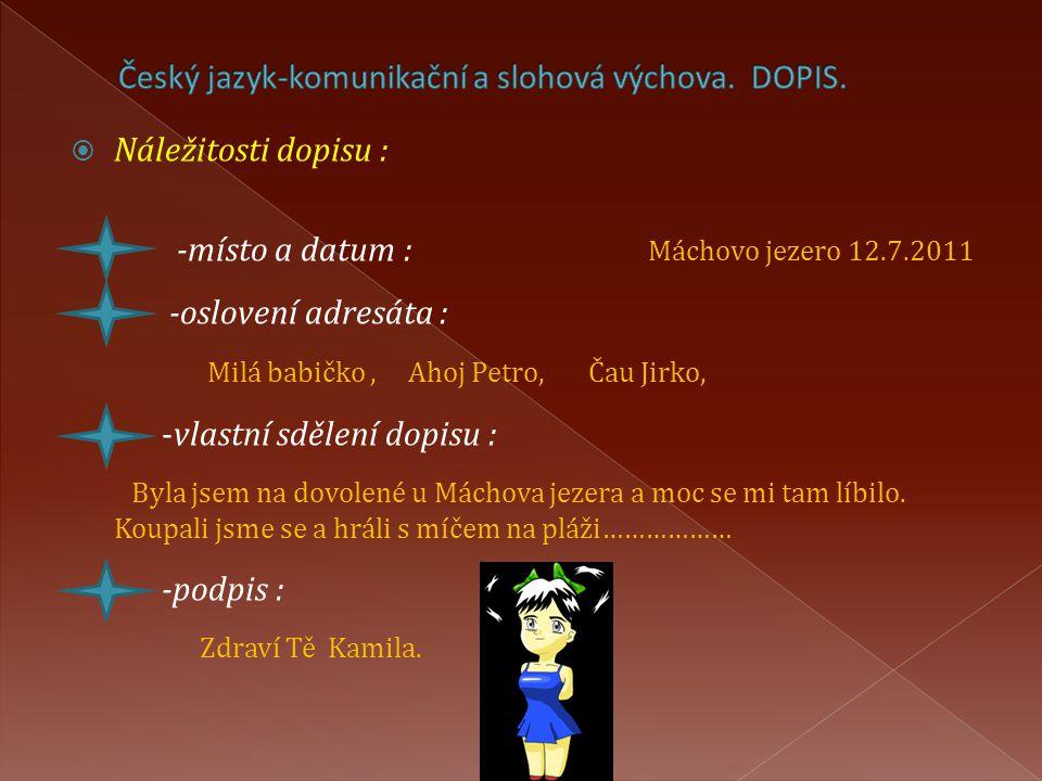  Náležitosti dopisu : -místo a datum : Máchovo jezero 12.7.2011 -oslovení adresáta : Milá babičko, Ahoj Petro, Čau Jirko, -vlastní sdělení dopisu : B