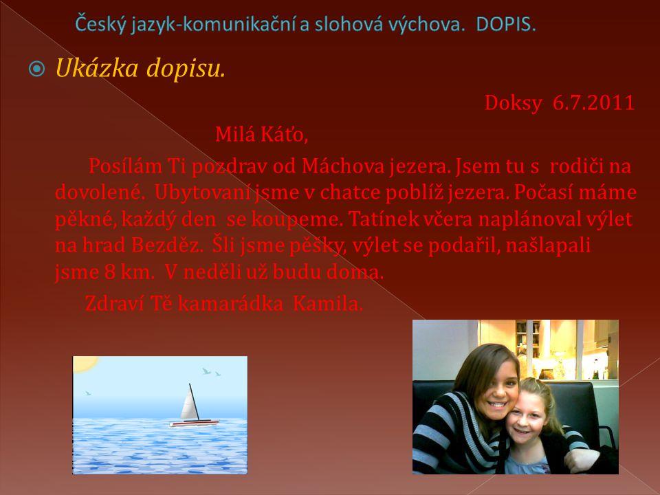  Ukázka dopisu. Doksy 6.7.2011 Milá Káťo, Posílám Ti pozdrav od Máchova jezera. Jsem tu s rodiči na dovolené. Ubytovaní jsme v chatce poblíž jezera.