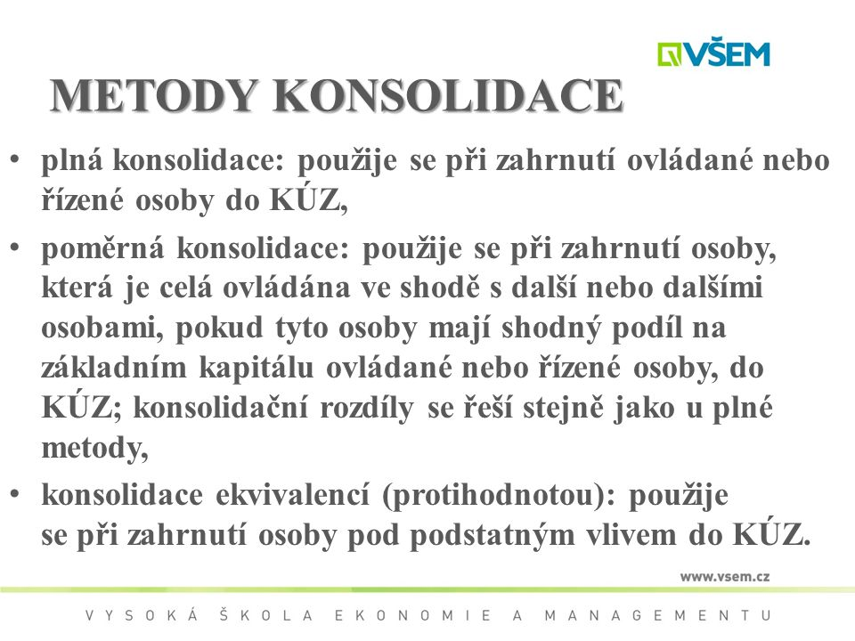 METODY KONSOLIDACE plná konsolidace: použije se při zahrnutí ovládané nebo řízené osoby do KÚZ, poměrná konsolidace: použije se při zahrnutí osoby, kt