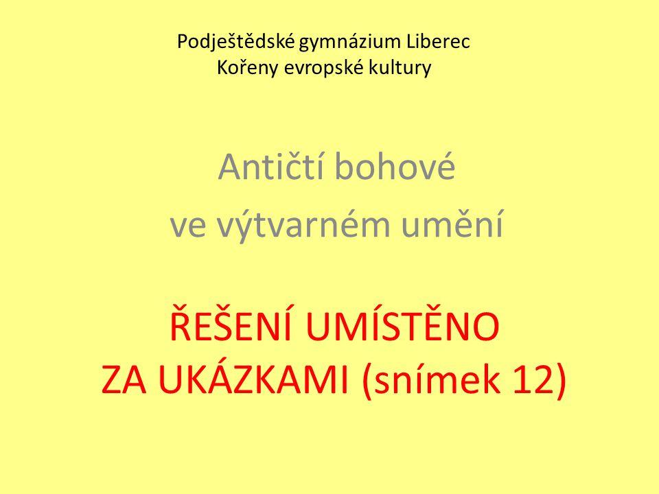 ŘEŠENÍ UMÍSTĚNO ZA UKÁZKAMI (snímek 12) Antičtí bohové ve výtvarném umění Podještědské gymnázium Liberec Kořeny evropské kultury