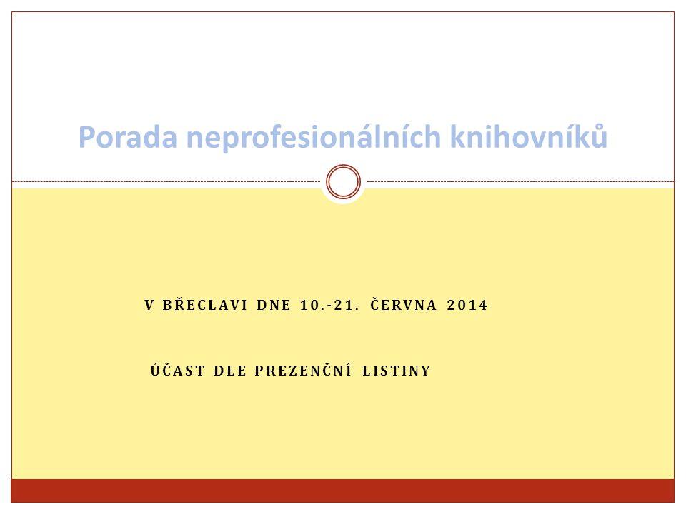 V BŘECLAVI DNE 10.-21. ČERVNA 2014 ÚČAST DLE PREZENČNÍ LISTINY Porada neprofesionálních knihovníků