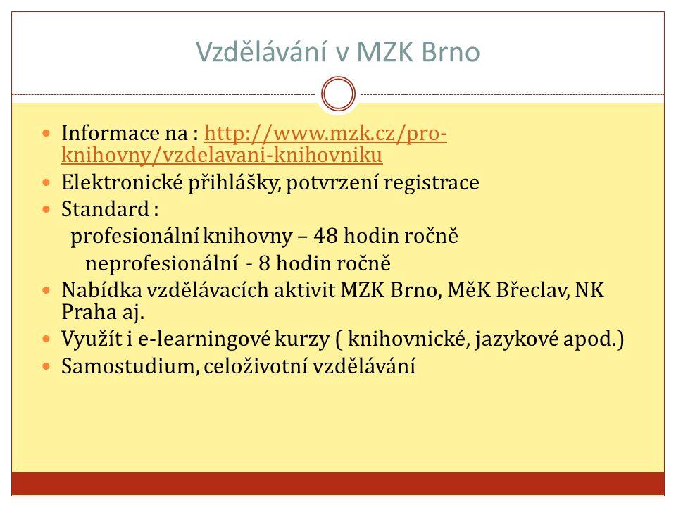Vzdělávání v MZK Brno Informace na : http://www.mzk.cz/pro- knihovny/vzdelavani-knihovnikuhttp://www.mzk.cz/pro- knihovny/vzdelavani-knihovniku Elektronické přihlášky, potvrzení registrace Standard : profesionální knihovny – 48 hodin ročně neprofesionální - 8 hodin ročně Nabídka vzdělávacích aktivit MZK Brno, MěK Břeclav, NK Praha aj.