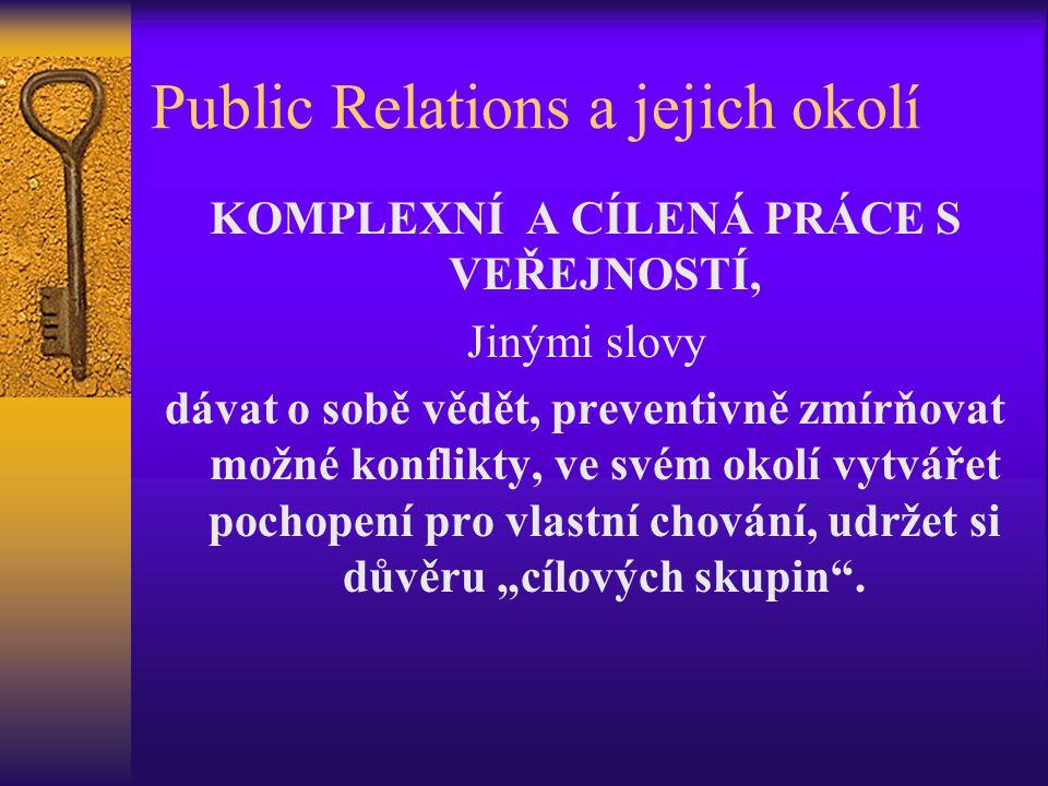Public Relations a jejich okolí KOMPLEXNÍ A CÍLENÁ PRÁCE S VEŘEJNOSTÍ, Jinými slovy dávat o sobě vědět, preventivně zmírňovat možné konflikty, ve svém