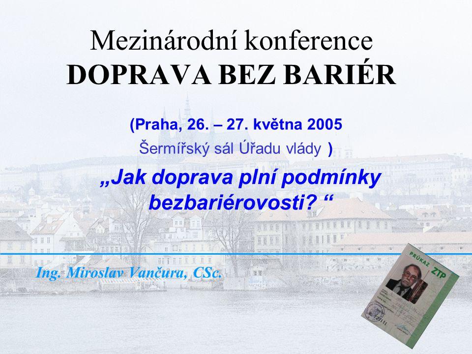 """Mezinárodní konference DOPRAVA BEZ BARIÉR Ing. Miroslav Vančura, CSc. """"Jak doprava plní podmínky bezbariérovosti? """" (Praha, 26. – 27. května 2005 Šerm"""