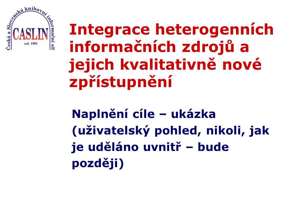Integrace heterogenních informačních zdrojů a jejich kvalitativně nové zpřístupnění Naplnění cíle – ukázka (uživatelský pohled, nikoli, jak je uděláno uvnitř – bude později)