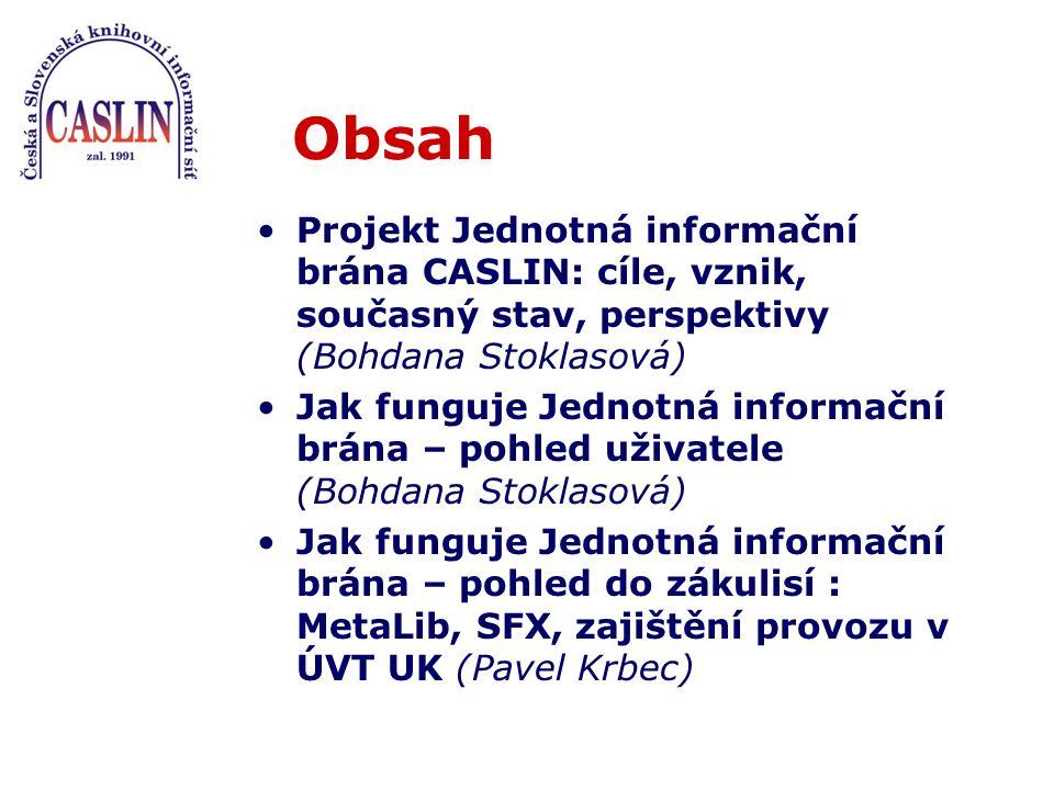 Obsah Projekt Jednotná informační brána CASLIN: cíle, vznik, současný stav, perspektivy (Bohdana Stoklasová) Jak funguje Jednotná informační brána – pohled uživatele (Bohdana Stoklasová) Jak funguje Jednotná informační brána – pohled do zákulisí : MetaLib, SFX, zajištění provozu v ÚVT UK (Pavel Krbec)