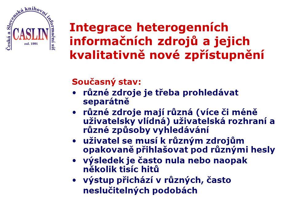 Integrace heterogenních informačních zdrojů a jejich kvalitativně nové zpřístupnění Současný stav: různé zdroje je třeba prohledávat separátně různé zdroje mají různá (více či méně uživatelsky vlídná) uživatelská rozhraní a různé způsoby vyhledávání uživatel se musí k různým zdrojům opakovaně přihlašovat pod různými hesly výsledek je často nula nebo naopak několik tisíc hitů výstup přichází v různých, často neslučitelných podobách